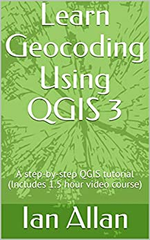 Learn Geocoding Using QGIS 3: A step-by-step QGIS tutorial (Includes 1.5 hour video course) (QGIS for Beginners Book 4) by [Allan, Ian]