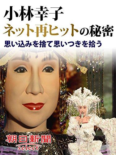 小林幸子ネット再ヒットの秘密 思い込みを捨て思いつきを拾う (朝日新聞デジタルSELECT)