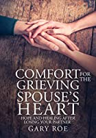 Comfort for the Grieving Spouse's Heart: Hope and Healing After Losing Your Partner (Large Print Edition)