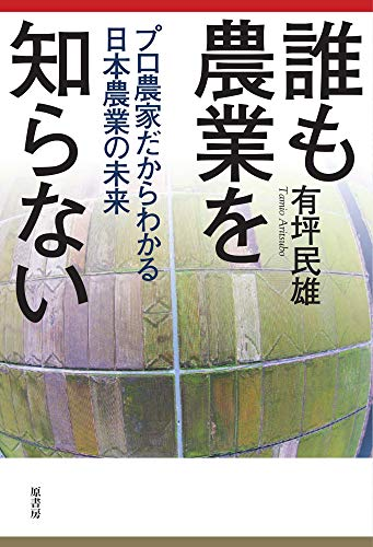 誰も農業を知らない: プロ農家だからわかる日本農業の未来 / 有坪 民雄