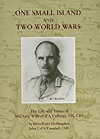 One Small Island and Two World Wars: The Life and Times of Maj Gen Wilfred d'A Collings, CB, CBE