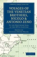 Voyages of the Venetian Brothers, Nicolò and Antonio Zeno, to the Northern Seas, in the XIVth Century: Comprising the Latest Known Accounts of the Lost Colony of Greenland; and of the Northmen in America before Columbus (Cambridge Library Collection - Hakluyt First Series)