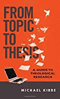From Topic to Thesis: A Guide to Theological Research by Michael Kibbe(2016-01-28)