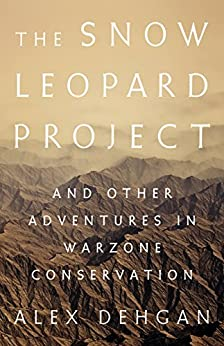 The Snow Leopard Project: And Other Adventures in Warzone Conservation by [Dehgan, Alex]