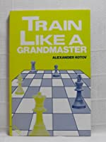 Train Like a Grandmaster (The club player's library)