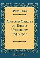 Aims and Objects of Trinity University, 1851-1901 (Classic Reprint)