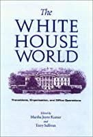 The White House World: Transitions, Organization, and Office Operations (Joseph V. Hughes, Jr., and Holly O. Hughes Series in the Presidency and Leadership Studies, No. 13)