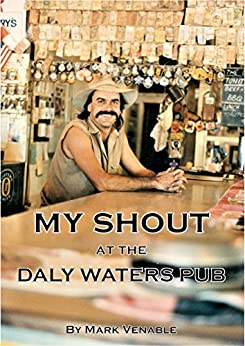 MY SHOUT AT THE DALY WATERS PUB: My extraordinary story of owning what is arguably the most famous outback hotel in Australia. by [Venable, Mark]