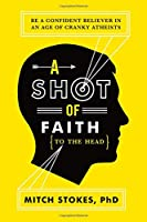 A Shot of Faith to the Head: Be a Confident Believer in an Age of Cranky Atheists