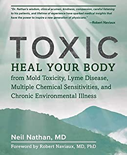 Toxic: Heal Your Body from Mold Toxicity, Lyme Disease, Multiple Chemical Sensitivities, and Chronic Environmental Illness by [Nathan, Neil]