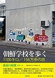 朝鮮学校を歩く―1100キロ/156万歩の旅