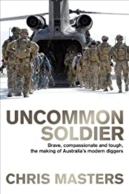 Uncommon Soldier: Brave, compassionate and tough, the making of our modern Diggers: Brave, compassionate and t