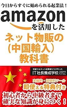 [IT社長養成学校]の今日からすぐに始められる起業法!1日30分で月収300万を稼ぐ!Amazonを活用したネット物販(中国輸入)の教科書