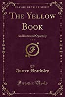 The Yellow Book, Vol. 1: An Illustrated Quarterly (Classic Reprint)