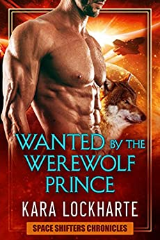 Wanted By The Werewolf Prince: a paranormal space adventure fantasy romance (Space Shifters Chronicles Book 1) by [Lockharte, Kara]