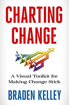 Charting Change: A Visual Toolkit for Making Change Stick by [Braden Kelley]