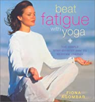 Beat Fatigue With Yoga: The Simple Step-By-Step Way to Restore Energy