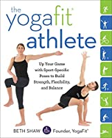 The YogaFit Athlete: Up Your Game with Sport-Specific Poses to Build Strength, Flexibility, and Balance