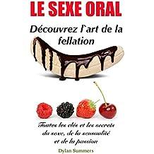 LE SEXE ORAL: Découvrez l'art de la fellation (Toutes les clés et les secrets du sexe, de la sensualité et de la passion t. 2) (French Edition)