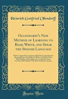Ollendorff's New Method of Learning to Read, Write, and Speak the Spanish Language: With an Appendix Containing a Brief But Comprehensive Recapitulation of the Rules, as Well as of All the Verbs, Both Regular and Irregular; So as to Render Their Use Easy