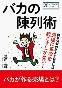 バカの陳列術。限界突破の売上を作るには売場に革命を起こすしかない!20分で読めるシリーズ