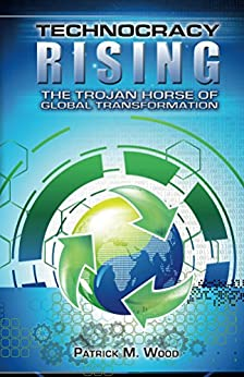 Technocracy Rising: The Trojan Horse of Global Transformation by [Wood, Patrick M.]