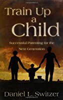 Train Up a Child: Successful Parenting for the Next Generation