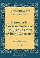 Mémoires Et Correspondance Du Roi Jérome Et de la Reine Catherine, Vol. 1 (Classic Reprint)