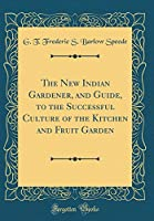 The New Indian Gardener, and Guide, to the Successful Culture of the Kitchen and Fruit Garden (Classic Reprint)