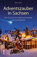 Adventszauber in Sachsen: Die 55 schoensten Weihnachtsmaerkte und Ausflugsziele