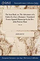 The Iron Mask: Or, the Adventures of a Father & a Son: A Romance: Translated from a Spanish Manuscipt by the REV. John Proteus Hunt; Vol. II