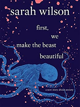 First, We Make the Beast Beautiful: A New Story About Anxiety by [Wilson, Sarah]