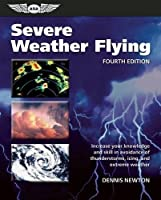 Severe Weather Flying: Increase your knowledge and skill to avoid thunderstorms, icing and severe weather