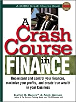 A Crash Course in Financing: Understand and Control Your Finances, Maximize Your Profits, and Create True Wealth in Your Business (Soho Crash Course Book)