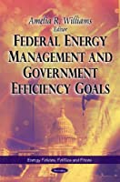Federal Energy Management and Government Efficiency Goals (Energy Policies, Politics and Prices)