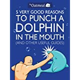 5 Very Good Reasons to Punch a Dolphin in the Mouth (And Other Useful Guides) (The Oatmeal Book 1)