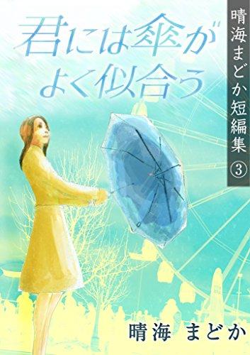 君には傘がよく似合う 晴海まどか短編集
