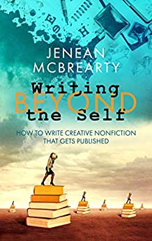 Writing Beyond the Self: How to Write Creative Nonfiction That Gets Published by [McBrearty, Jenean]