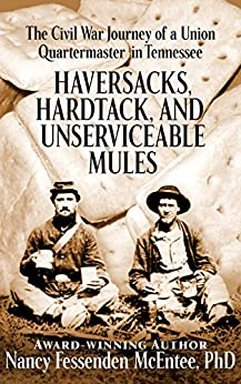 Haversacks, Hardtack, and Unserviceable Mules: the Civil War Journey of a Union Quartermaster in Tennessee by [McEntee PhD, Nancy]
