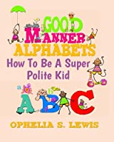 Good Manner Alphabets: How to Be a Super Polite Kid