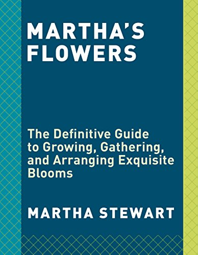 Martha's Flowers: The Definitive Guide to Growing, Gathering, and Arranging Exquisite Blooms