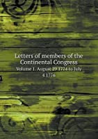 Letters of Members of the Continental Congress Volume 1. August 29 1774 to July 4 1776