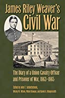 James Riley Weaver's Civil War: The Diary of a Union Cavalry Officer and Prisoner of War, 1863-1865 (Civil War Soldiers and Strategies)