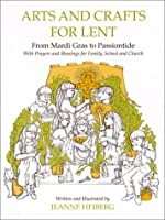 Arts and Crafts for Lent: From Mardi Gras to Passiontide, With Prayers and Blessings for Family, School, and Church