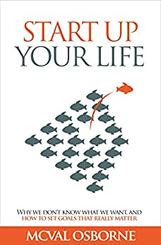 [Osborne, McVal]のStart Up Your Life: Why We Don't Know What We Want, And How to Set Goals That Really Matter (English Edition)