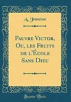 Pauvre Victor, Ou, Les Fruits de l'École Sans Dieu (Classic Reprint)
