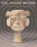 The Jaguar Within: Shamanic Trance in Ancient Central and South American Art (Linda Schele Series in Maya and Pre-Columbian Studies)