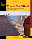 How to Slackline!: A Comprehensive Guide to Rigging and Walking Techniques for Tricklines, Longlines...