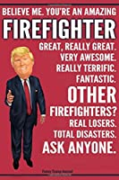 Funny Trump Journal - Believe Me. You're An Amazing Firefighter Great, Really Great. Very Awesome. Fantastic. Other Firefighters? Total Disasters. Ask Anyone.: Firefighter Fireman Appreciation Gift Trump Gag Gift Better Than A Card Notebook