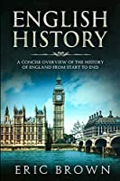 English History: A Concise Overview of the History of England from Start to End (Great Britain)